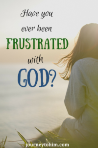 Have you ever been frustrated with God? What can you do when you find yourself in this position? #frustration #hope #prayer #Christian Living #JourneyToHim #Pam Blosser